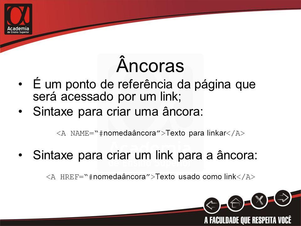 Âncoras É um ponto de referência da página que será acessado por um link; Sintaxe para criar uma âncora: Texto para linkar Sintaxe para criar um link