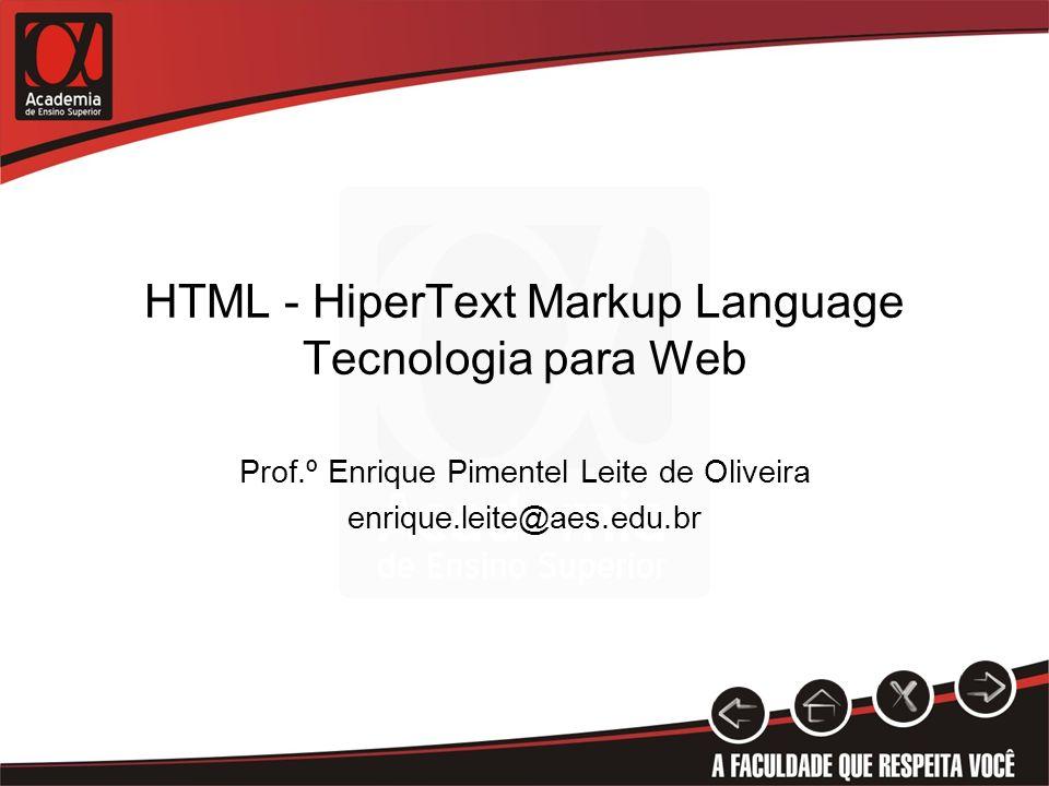 HTML - HiperText Markup Language Tecnologia para Web Prof.º Enrique Pimentel Leite de Oliveira enrique.leite@aes.edu.br