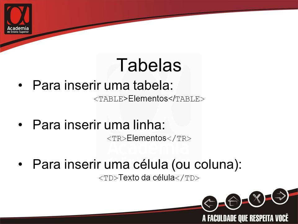 Tabelas Para inserir uma tabela: Elementos Para inserir uma linha: Elementos Para inserir uma célula (ou coluna): Texto da célula