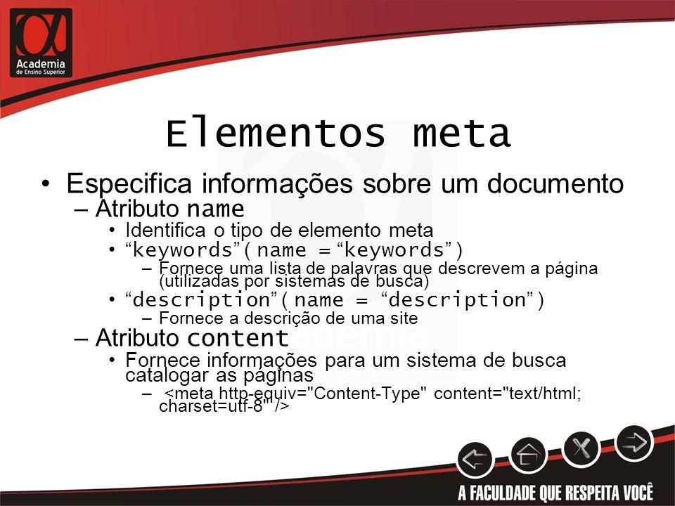 Elementos meta Especifica informações sobre um documento –Atributo name Identifica o tipo de elemento meta keywords ( name = keywords ) –Fornece uma l
