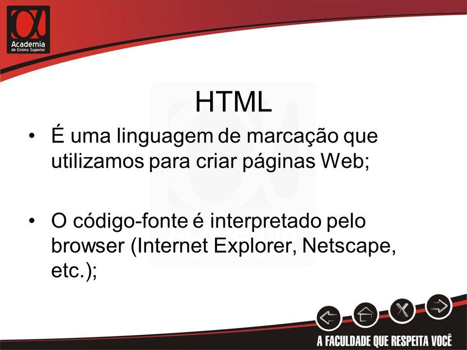 HTML É uma linguagem de marcação que utilizamos para criar páginas Web; O código-fonte é interpretado pelo browser (Internet Explorer, Netscape, etc.)