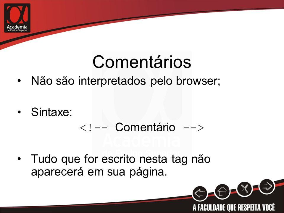 Comentários Não são interpretados pelo browser; Sintaxe: Tudo que for escrito nesta tag não aparecerá em sua página.
