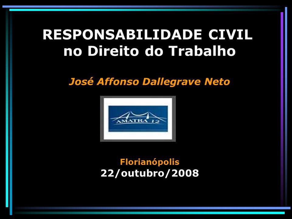 RESPONSABILIDADE CIVIL no Direito do Trabalho José Affonso Dallegrave Neto Florianópolis 22/outubro/2008