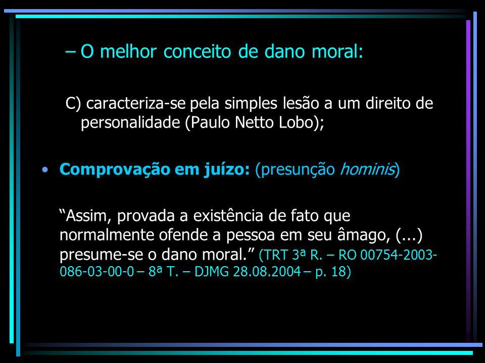 –O melhor conceito de dano moral: C) caracteriza-se pela simples lesão a um direito de personalidade (Paulo Netto Lobo); Comprovação em juízo: (presun
