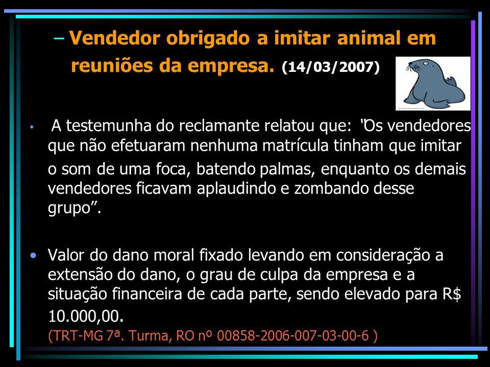 –Vendedor obrigado a imitar animal em reuniões da empresa. (14/03/2007) A testemunha do reclamante relatou que: Os vendedores que não efetuaram nenhum
