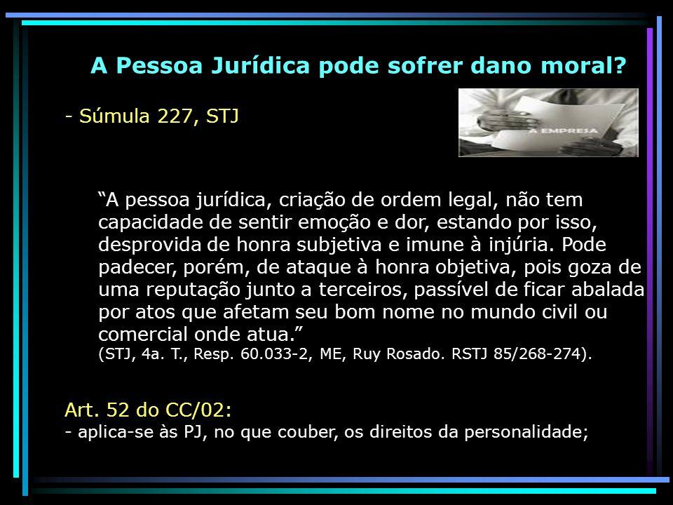 A Pessoa Jurídica pode sofrer dano moral? - Súmula 227, STJ A pessoa jurídica, criação de ordem legal, não tem capacidade de sentir emoção e dor, esta