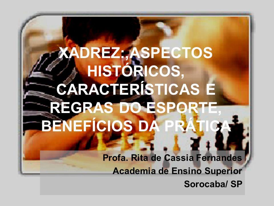 Profa. Rita de Cassia Fernandes Academia de Ensino Superior Sorocaba/ SP XADREZ:,ASPECTOS HISTÓRICOS, CARACTERÍSTICAS E REGRAS DO ESPORTE, BENEFÍCIOS