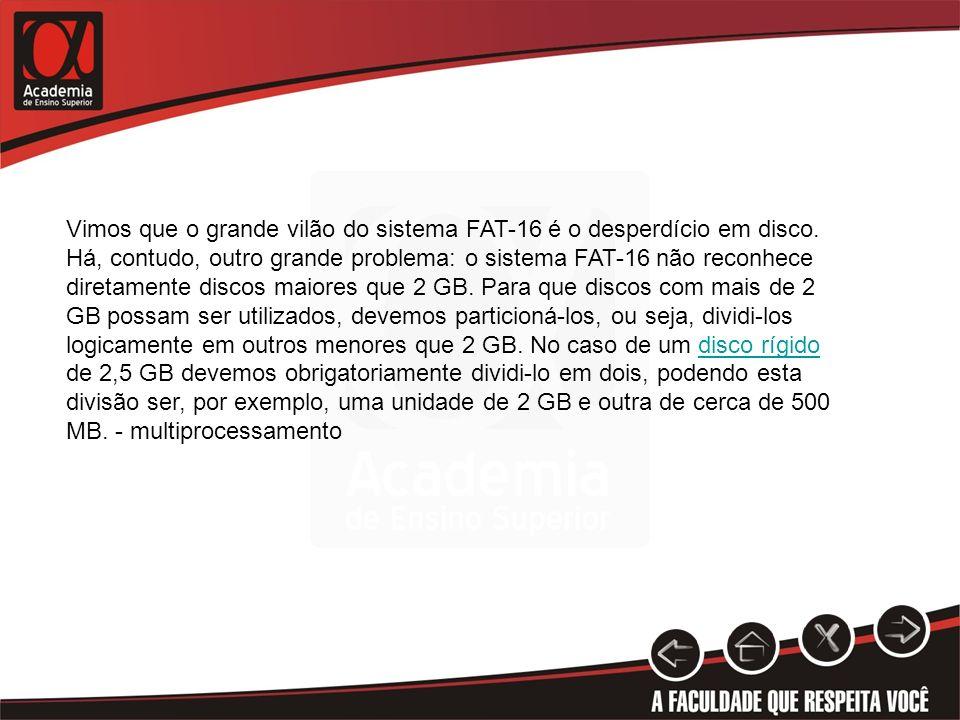 Vimos que o grande vilão do sistema FAT-16 é o desperdício em disco. Há, contudo, outro grande problema: o sistema FAT-16 não reconhece diretamente di