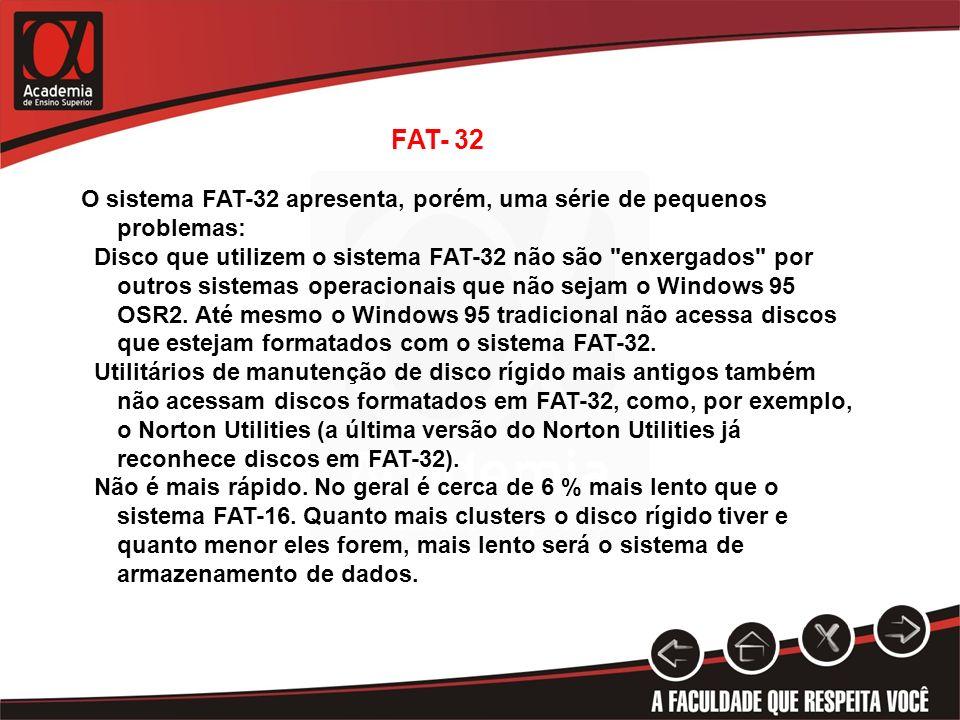 FAT- 32 O sistema FAT-32 apresenta, porém, uma série de pequenos problemas: Disco que utilizem o sistema FAT-32 não são
