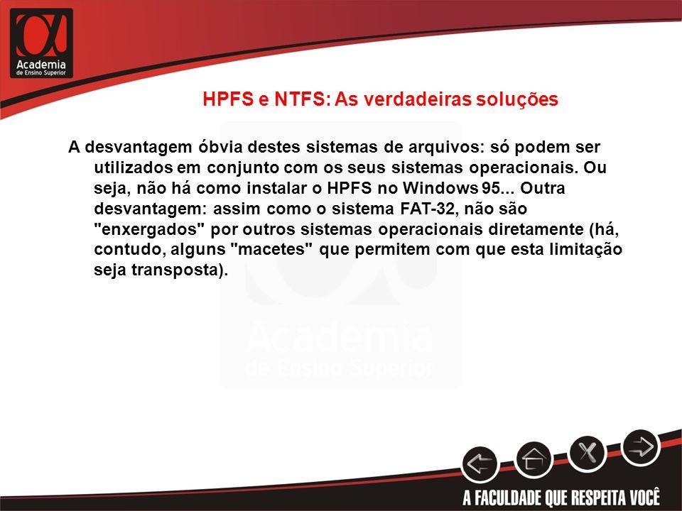 HPFS e NTFS: As verdadeiras soluções A desvantagem óbvia destes sistemas de arquivos: só podem ser utilizados em conjunto com os seus sistemas operaci