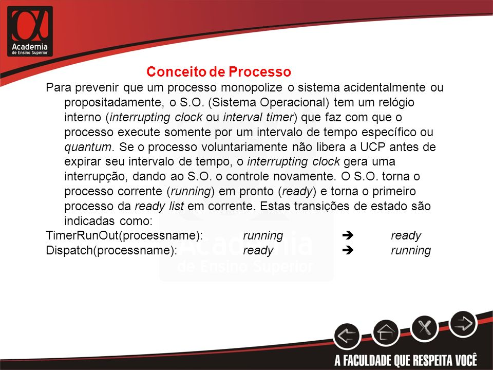 Conceito de Processo Para prevenir que um processo monopolize o sistema acidentalmente ou propositadamente, o S.O. (Sistema Operacional) tem um relógi