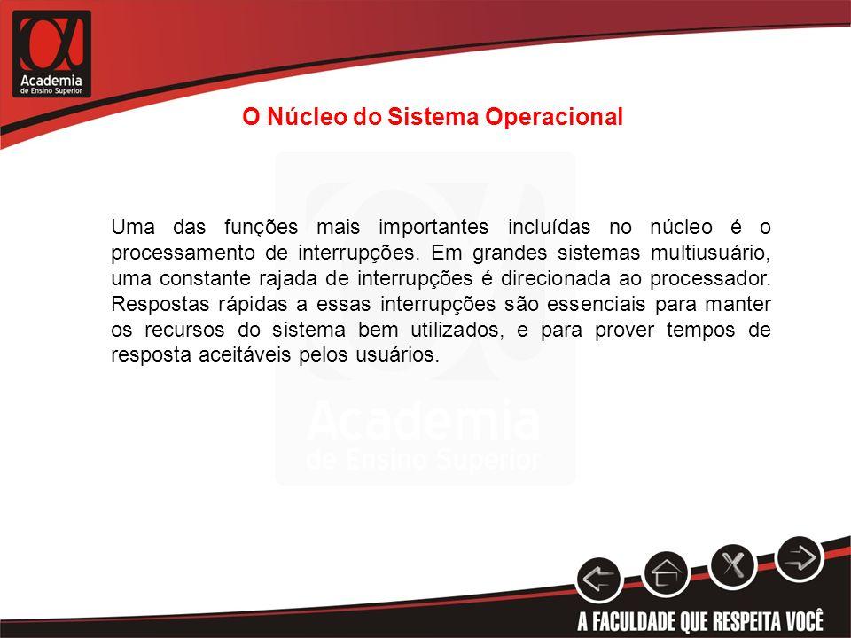 O Núcleo do Sistema Operacional Uma das funções mais importantes incluídas no núcleo é o processamento de interrupções. Em grandes sistemas multiusuár
