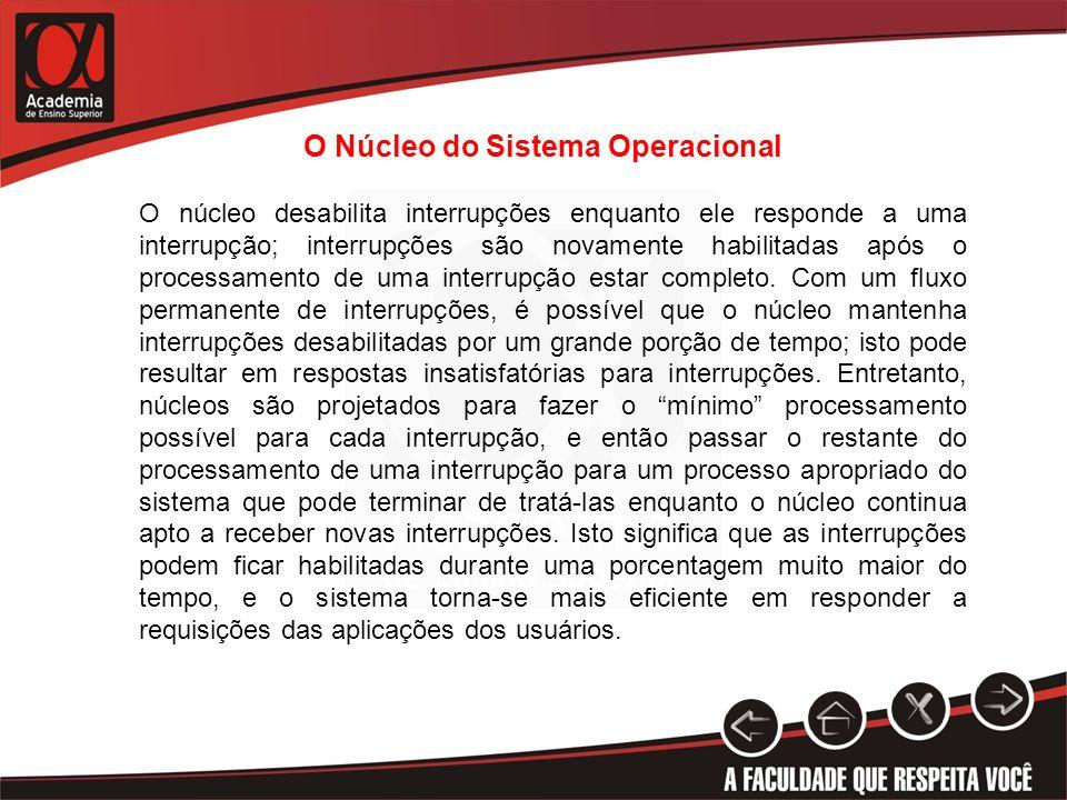 O Núcleo do Sistema Operacional O núcleo desabilita interrupções enquanto ele responde a uma interrupção; interrupções são novamente habilitadas após
