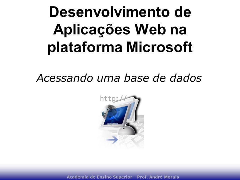 Academia de Ensino Superior - Prof. André Morais Desenvolvimento de Aplicações Web na plataforma Microsoft Acessando uma base de dados