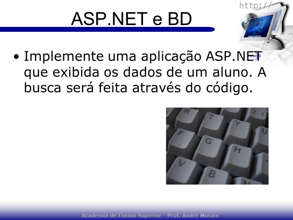 Academia de Ensino Superior - Prof. André Morais ASP.NET e BD Implemente uma aplicação ASP.NET que exibida os dados de um aluno. A busca será feita at