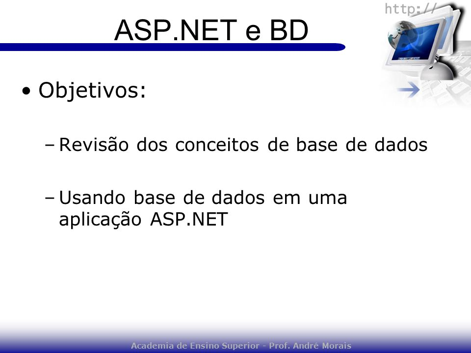 Academia de Ensino Superior - Prof. André Morais ASP.NET e BD Objetivos: –Revisão dos conceitos de base de dados –Usando base de dados em uma aplicaçã