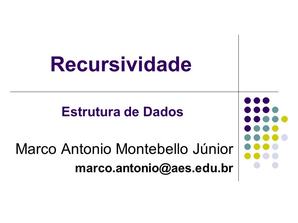 Recursividade Marco Antonio Montebello Júnior marco.antonio@aes.edu.br Estrutura de Dados