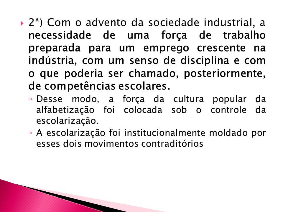 2ª) Com o advento da sociedade industrial, a necessidade de uma força de trabalho preparada para um emprego crescente na indústria, com um senso de di