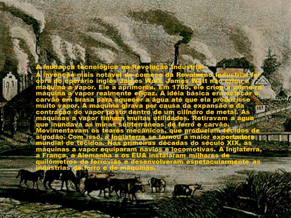 A mudança tecnológica na Revolução Industrial A invenção mais notável do começo da Revolução Industrial foi obra do operário inglês James Watt. James