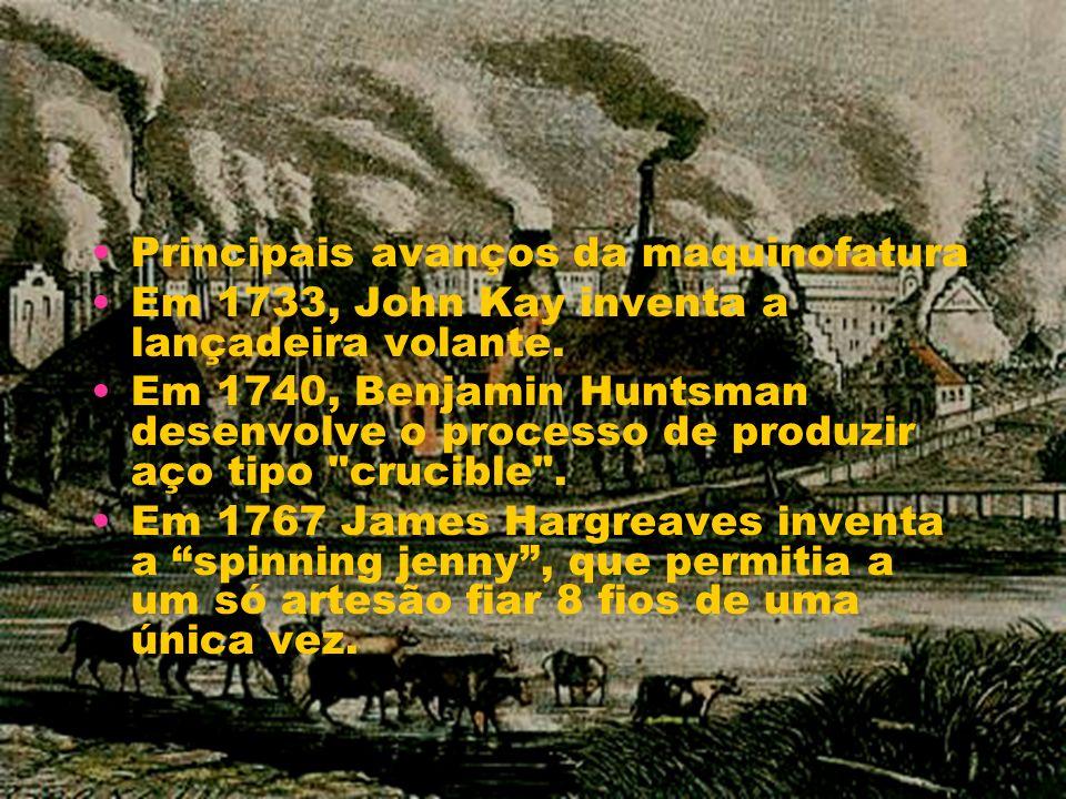 Principais avanços da maquinofatura Em 1733, John Kay inventa a lançadeira volante. Em 1740, Benjamin Huntsman desenvolve o processo de produzir aço t
