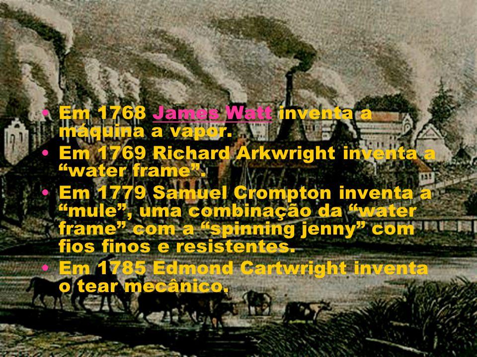 Em 1768 James Watt inventa a máquina a vapor.James Watt Em 1769 Richard Arkwright inventa a water frame. Em 1779 Samuel Crompton inventa a mule, uma c