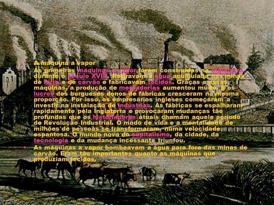 A máquina a vapor As primeiras máquinas a vapor foram construídas na Inglaterra durante o século XVIII. Retiravam a água acumulada nas minas de ferro