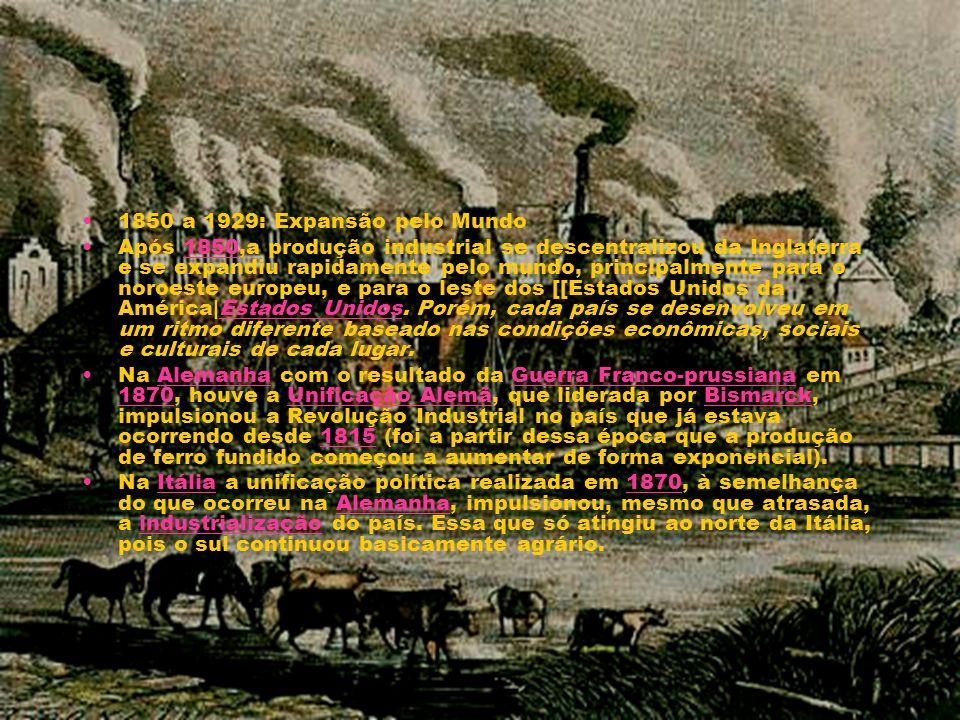 1850 a 1929: Expansão pelo Mundo Após 1850,a produção industrial se descentralizou da Inglaterra e se expandiu rapidamente pelo mundo, principalmente