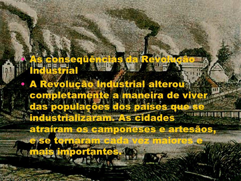 As conseqüências da Revolução Industrial A Revolução Industrial alterou completamente a maneira de viver das populações dos países que se industrializ