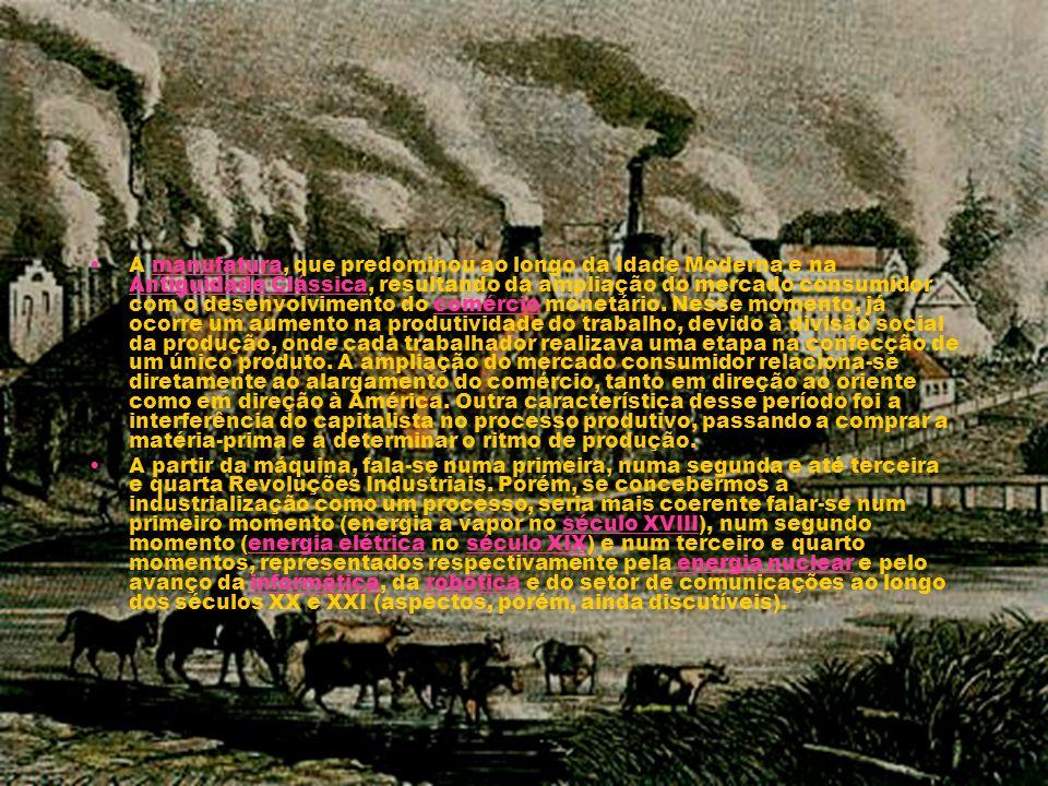 A manufatura, que predominou ao longo da Idade Moderna e na Antiguidade Clássica, resultando da ampliação do mercado consumidor com o desenvolvimento