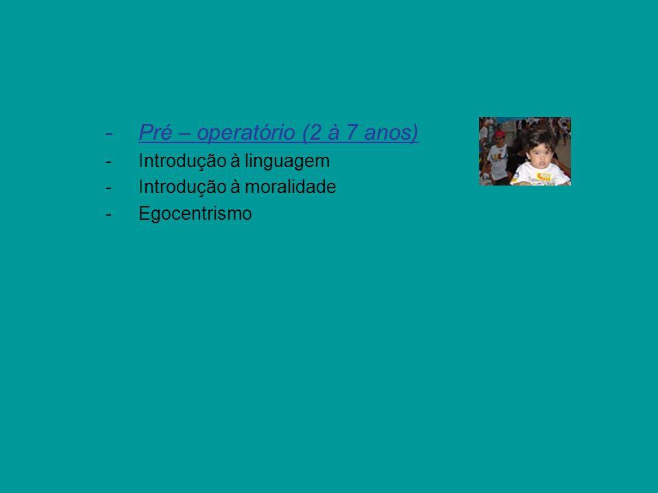 -Pré – operatório (2 à 7 anos) -Introdução à linguagem -Introdução à moralidade -Egocentrismo