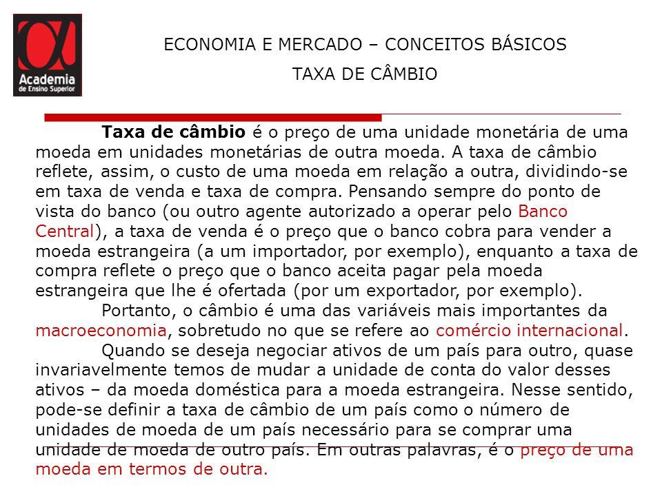 ECONOMIA E MERCADO – CONCEITOS BÁSICOS TAXA DE CÂMBIO Taxa de câmbio é o preço de uma unidade monetária de uma moeda em unidades monetárias de outra m