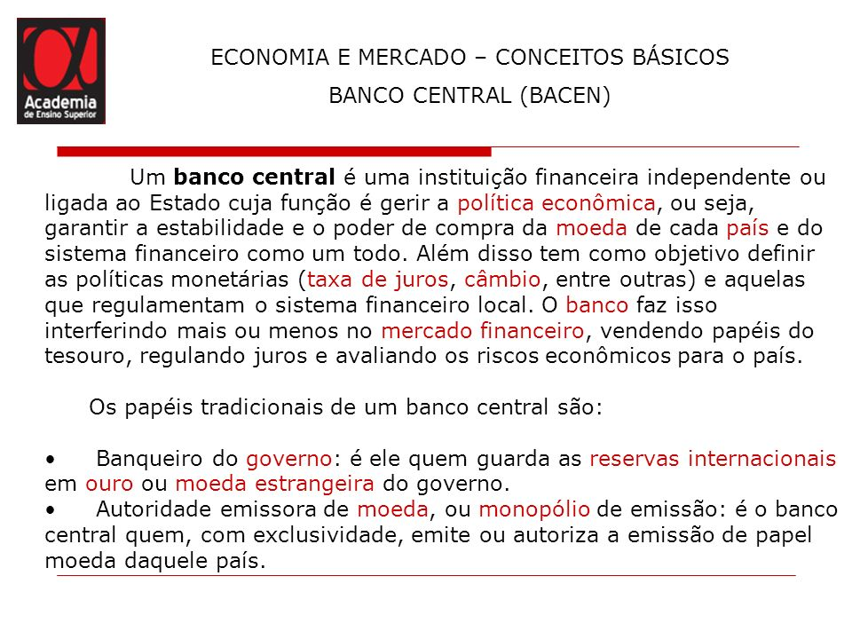 ECONOMIA E MERCADO – CONCEITOS BÁSICOS BANCO CENTRAL (BACEN) Um banco central é uma instituição financeira independente ou ligada ao Estado cuja funçã