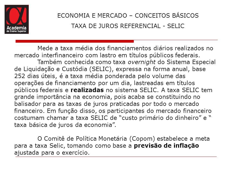 ECONOMIA E MERCADO – CONCEITOS BÁSICOS TAXA DE JUROS REFERENCIAL - SELIC Mede a taxa média dos financiamentos diários realizados no mercado interfinan