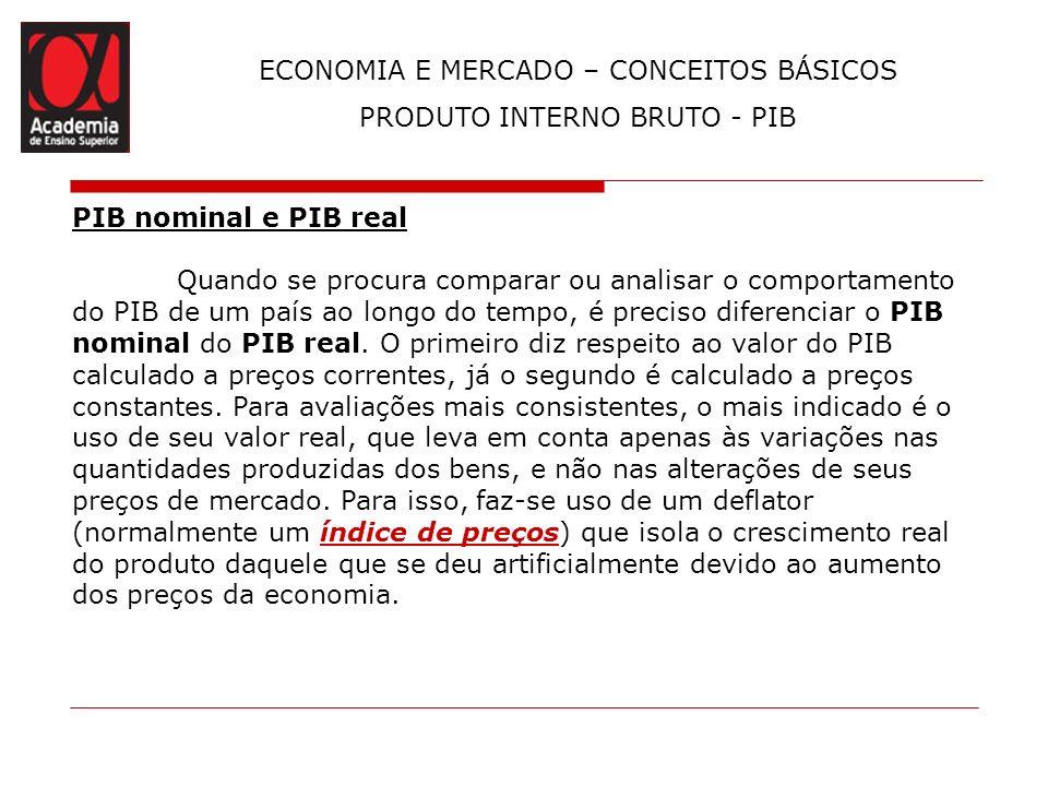 ECONOMIA E MERCADO – CONCEITOS BÁSICOS PRODUTO INTERNO BRUTO - PIB PIB nominal e PIB real Quando se procura comparar ou analisar o comportamento do PI