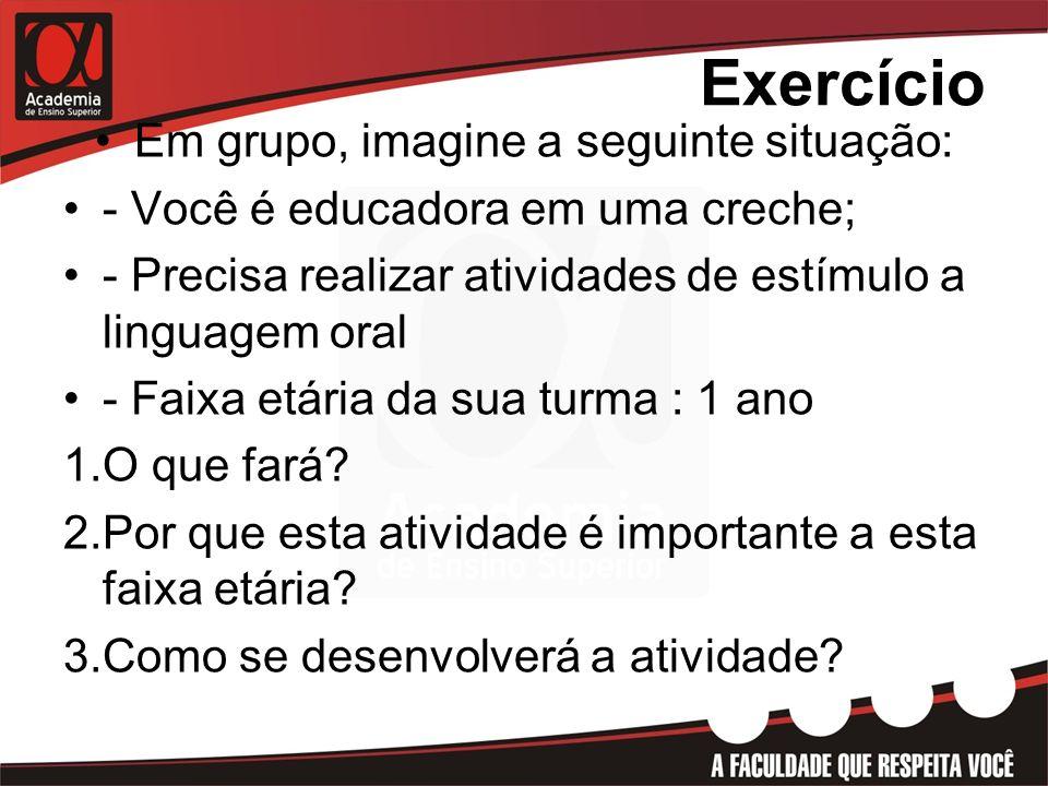 Exercício Em grupo, imagine a seguinte situação: - Você é educadora em uma creche; - Precisa realizar atividades de estímulo a linguagem oral - Faixa