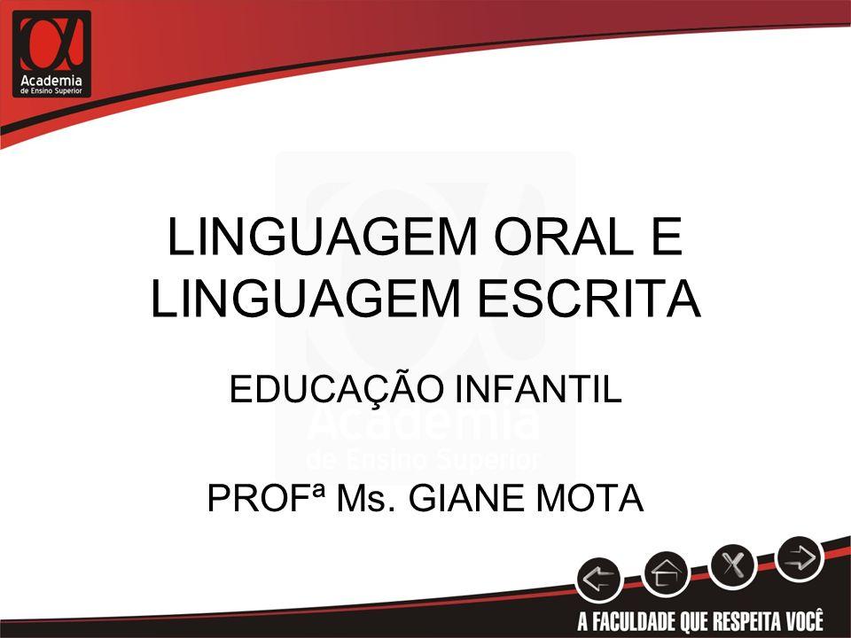 LINGUAGEM ORAL E LINGUAGEM ESCRITA EDUCAÇÃO INFANTIL PROFª Ms. GIANE MOTA