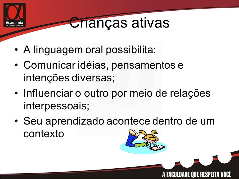 Crianças ativas A linguagem oral possibilita: Comunicar idéias, pensamentos e intenções diversas; Influenciar o outro por meio de relações interpessoa