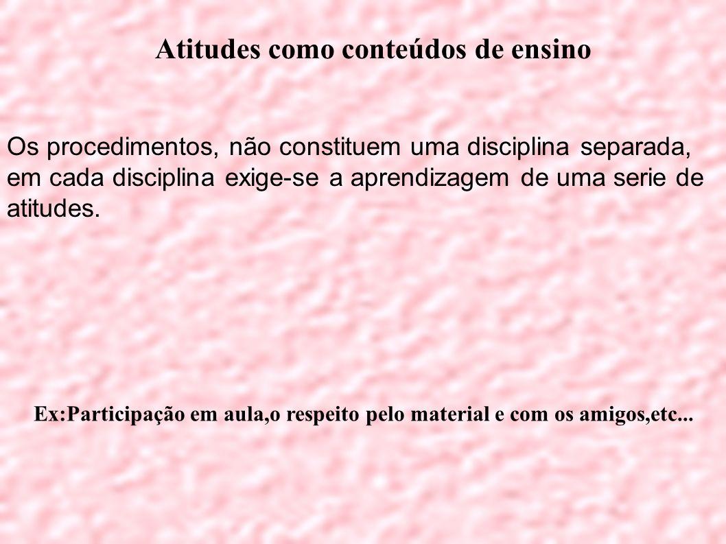Atitudes como conteúdos de ensino Os procedimentos, não constituem uma disciplina separada, em cada disciplina exige-se a aprendizagem de uma serie de