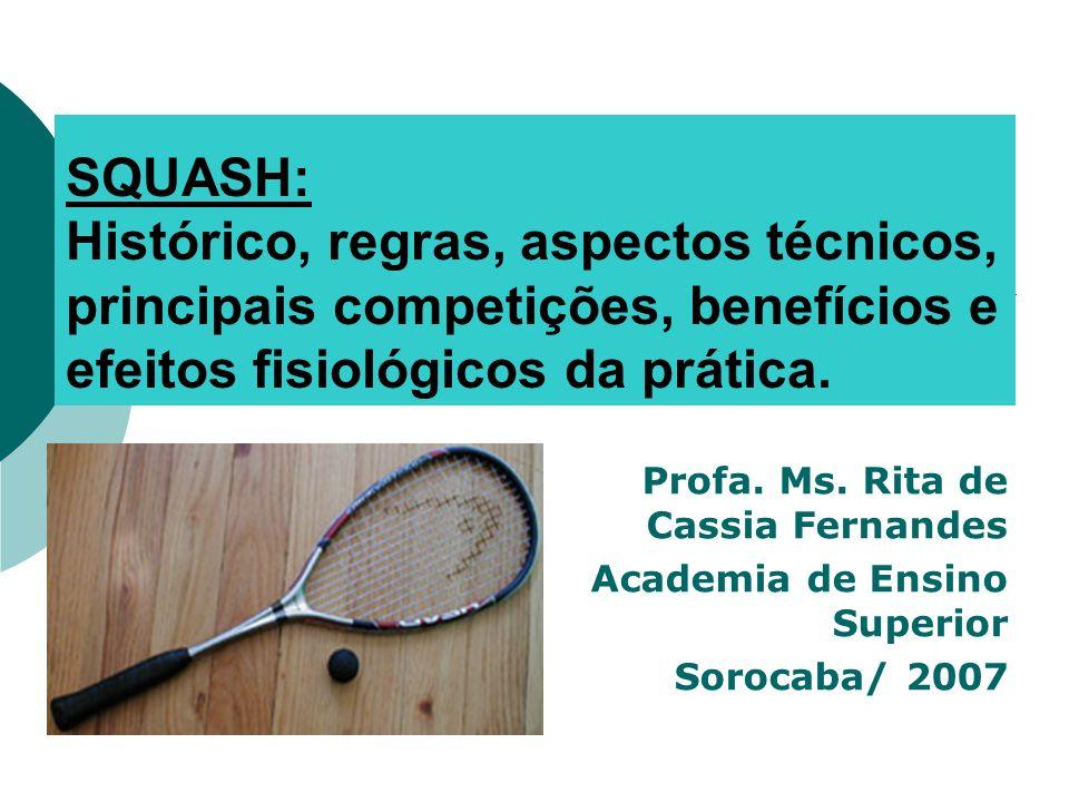 SQUASH: Histórico, regras, aspectos técnicos, principais competições, benefícios e efeitos fisiológicos da prática. Profa. Ms. Rita de Cassia Fernande