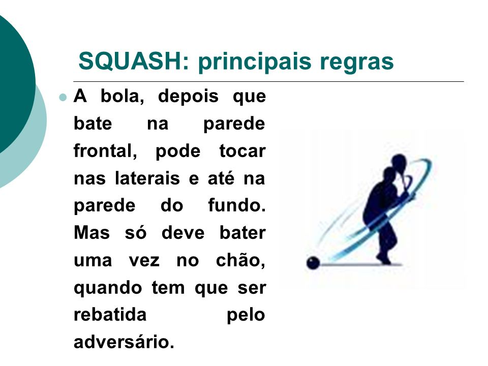 SQUASH: principais regras A bola, depois que bate na parede frontal, pode tocar nas laterais e até na parede do fundo. Mas só deve bater uma vez no ch