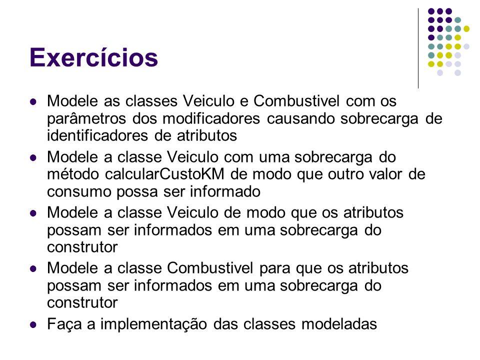 Exercícios Modele as classes Veiculo e Combustivel com os parâmetros dos modificadores causando sobrecarga de identificadores de atributos Modele a cl