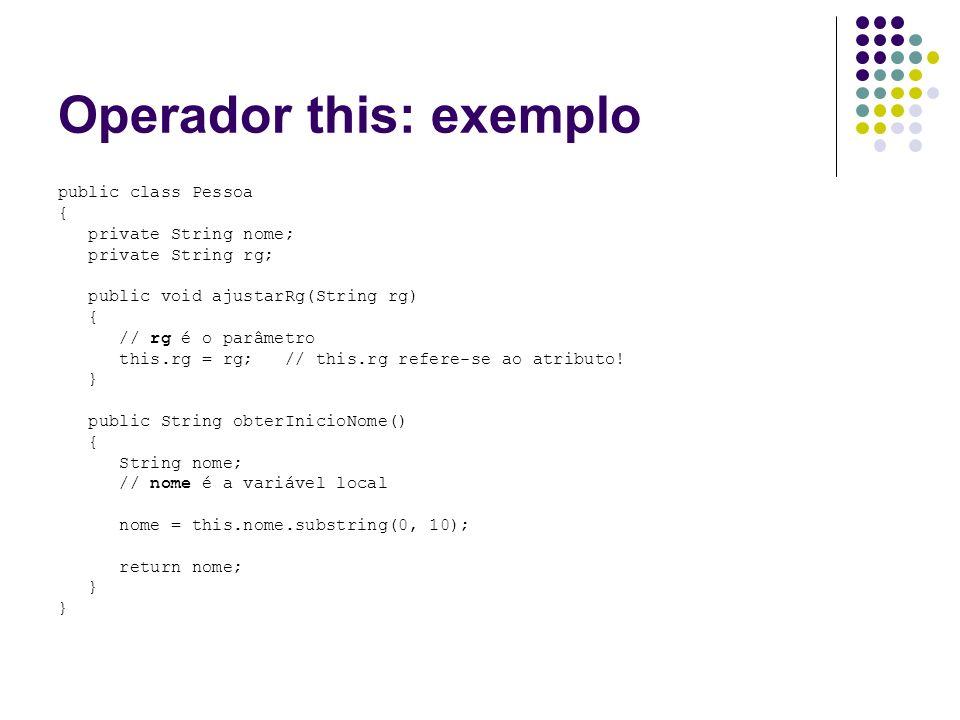 Operador this: exemplo public class Pessoa { private String nome; private String rg; public void ajustarRg(String rg) { // rg é o parâmetro this.rg =
