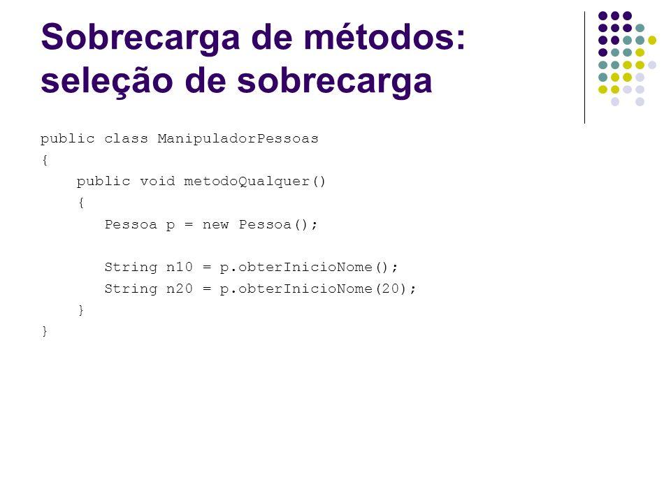 Sobrecarga de métodos: seleção de sobrecarga public class ManipuladorPessoas { public void metodoQualquer() { Pessoa p = new Pessoa(); String n10 = p.