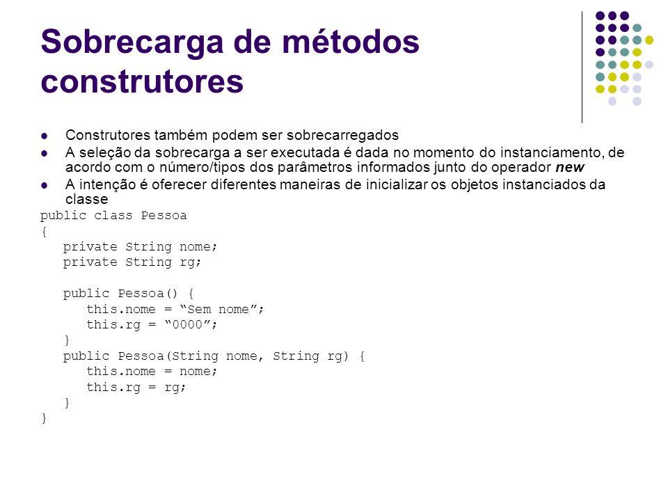 Sobrecarga de métodos construtores public class ManipuladorPessoas { public void metodoQualquer() { Pessoa indigente = new Pessoa(); Pessoa conhecido = new Pessoa(José da Silva, 123.456); }