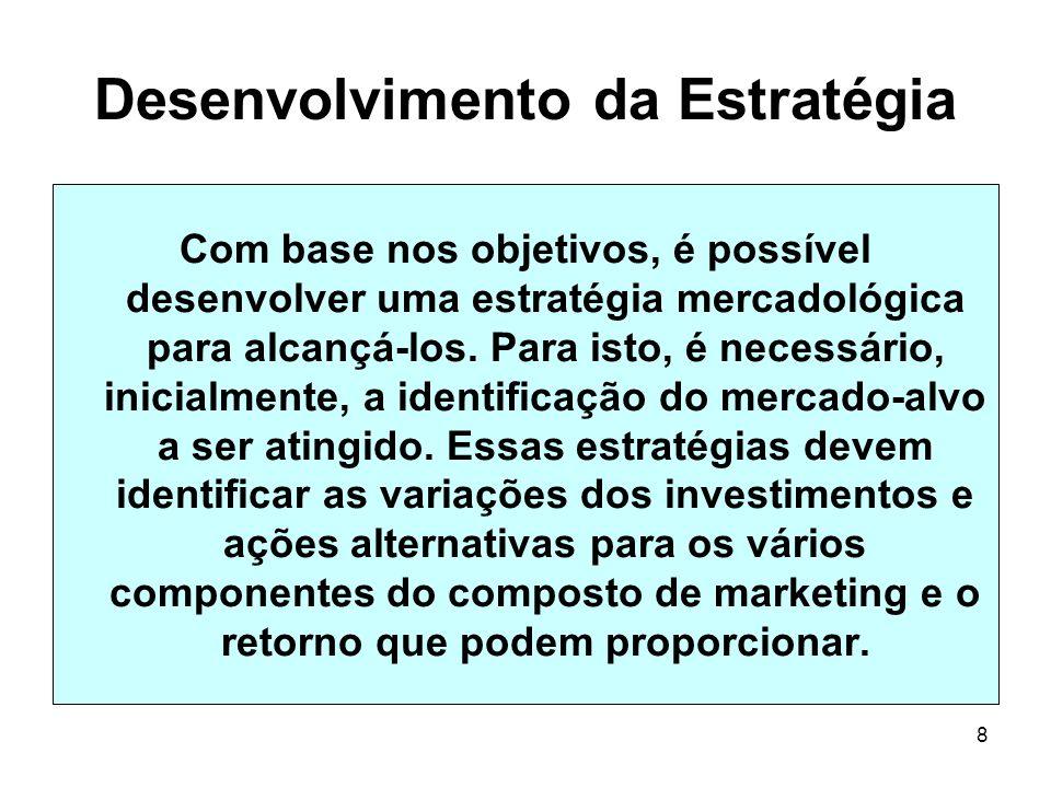 8 Desenvolvimento da Estratégia Com base nos objetivos, é possível desenvolver uma estratégia mercadológica para alcançá-los. Para isto, é necessário,