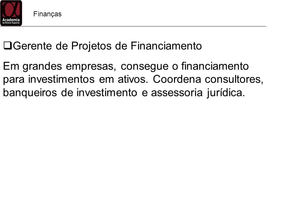 Finanças Gerente de Projetos de Financiamento Em grandes empresas, consegue o financiamento para investimentos em ativos. Coordena consultores, banque