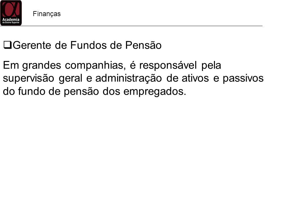 Finanças Gerente de Fundos de Pensão Em grandes companhias, é responsável pela supervisão geral e administração de ativos e passivos do fundo de pensã