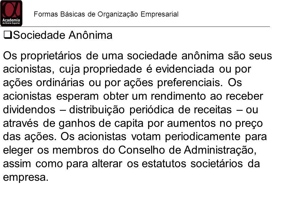 Formas Básicas de Organização Empresarial Sociedade Anônima Os proprietários de uma sociedade anônima são seus acionistas, cuja propriedade é evidenci
