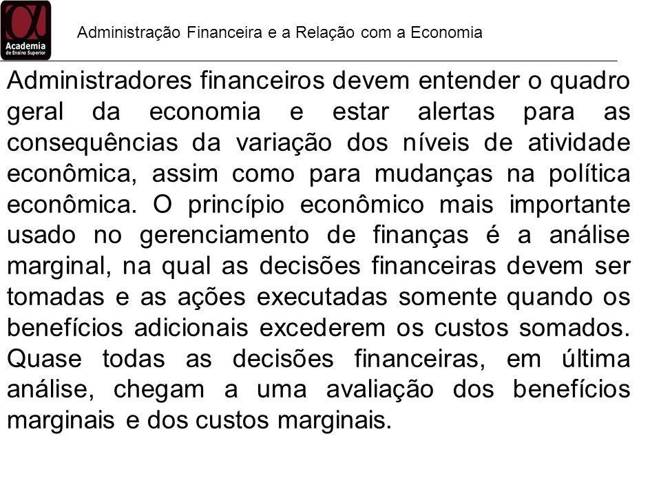 Administração Financeira e a Relação com a Economia Administradores financeiros devem entender o quadro geral da economia e estar alertas para as cons