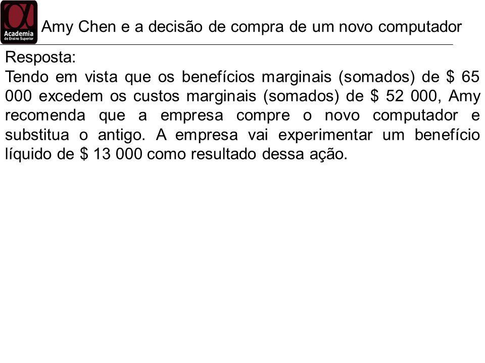 Amy Chen e a decisão de compra de um novo computador Resposta: Tendo em vista que os benefícios marginais (somados) de $ 65 000 excedem os custos marg